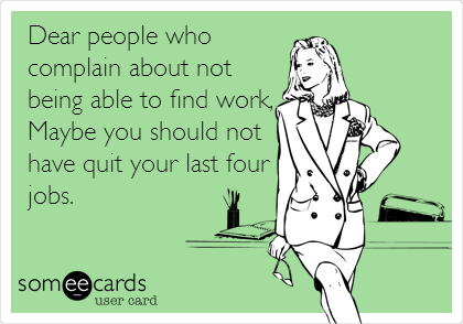 Dear people who complain about not being able to find work, Maybe you should not have quit your last four jobs.