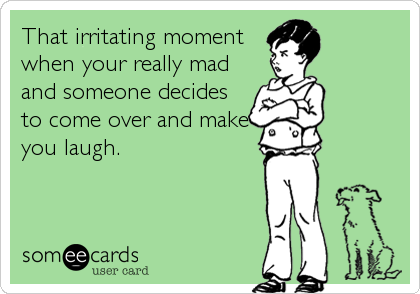 That irritating moment when your really mad and someone decides to come over and make you laugh.