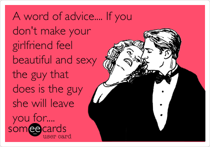A word of advice.... If you don't make your girlfriend feel beautiful and sexy the guy that does is the guy she will leave you for....