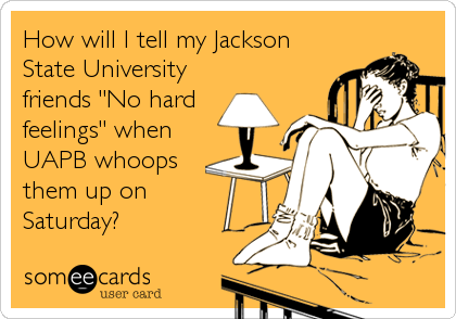 "How will I tell my Jackson State University friends ""No hard feelings"" when UAPB whoops them up on  Saturday?"