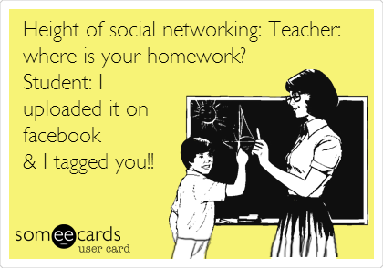 Height of social networking: Teacher: where is your homework? Student: I uploaded it on facebook & I tagged you!!