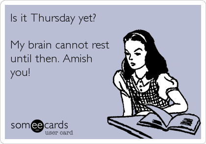 Is it Thursday yet?  My brain cannot rest until then. Amish you!