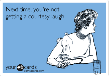Next time, you're not  getting a courtesy laugh