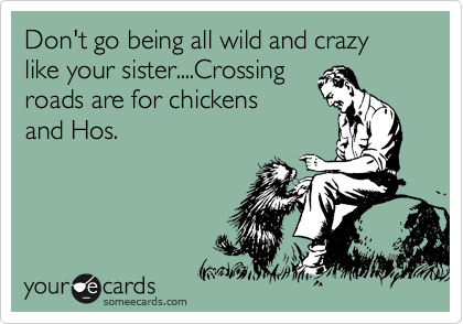 Don't go being all wild and crazy like your sister....Crossing roads are for chickens and Hos.