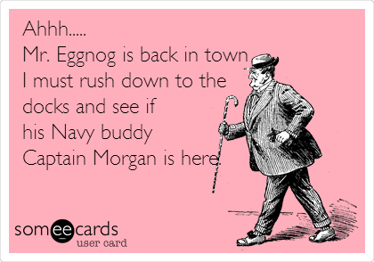 Ahhh.....  Mr. Eggnog is back in town I must rush down to the docks and see if  his Navy buddy  Captain Morgan is here.