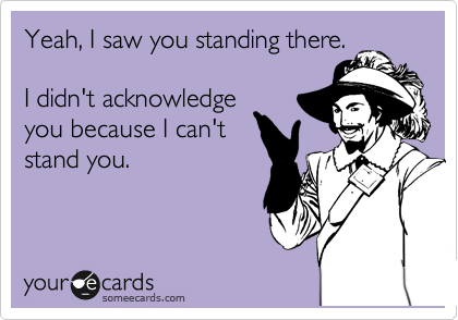 Yeah, I saw you standing there.  I didn't acknowledge you because I can't stand you.