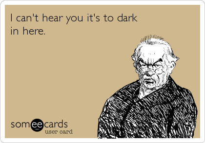 I can't hear you it's to dark in here.