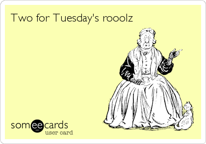 Two for Tuesday's rooolz