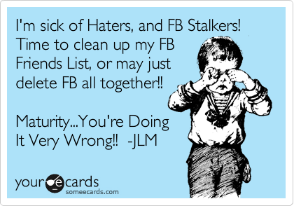 I'm sick of Haters, and FB Stalkers! Time to clean up my FB