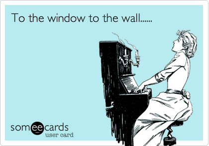 MjAxMi0xNDRlMDQxMDY0MTc3Yjgw today's news, entertainment, video, ecards and more at someecards,To The Window To The Wall Meme