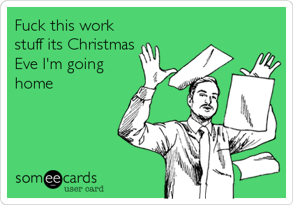 Fuck This Work Stuff Its Christmas Eve I'm Going Home | Christmas ...