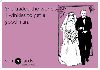 She traded the world's Twinkies to get a good man.