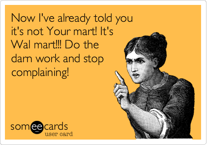 Now I've already told you                              it's not Your mart! It's