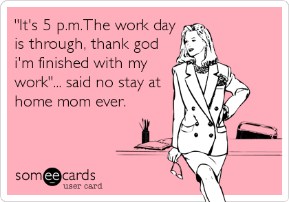 """It's 5 p.m.The work day is through, thank god i'm finished with my work""... said no stay at home mom ever."