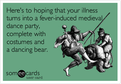 Here's to hoping that your illness turns into a fever-induced medieval dance party%2C