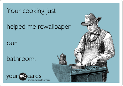 Your cooking just   helped me rewallpaper   our  bathroom.