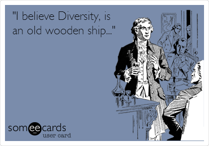 """I believe Diversity, is an old wooden ship..."""