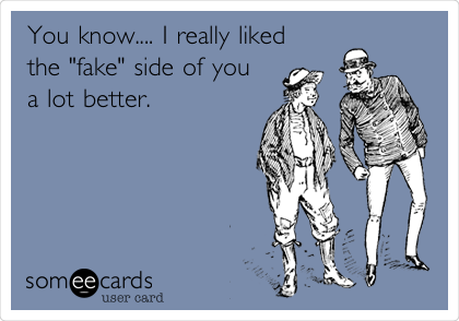 """You know.... I really liked the """"fake"""" side of you a lot better."""