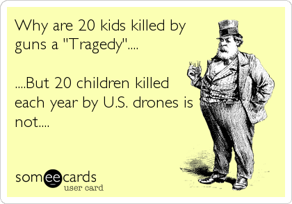 """Why are 20 kids killed by guns a """"Tragedy""""....  ....But 20 children killed each year by U.S. drones is not...."""