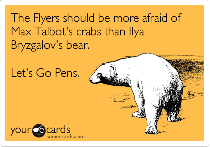 The Flyers should be more afraid of Max Talbot's crabs than Ilya Bryzgalov's bear.   Let's Go Pens.