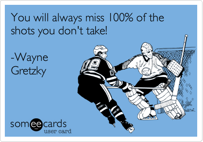 You will always miss 100% of the shots you don't take!