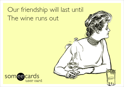 Our friendship will last until The wine runs out!
