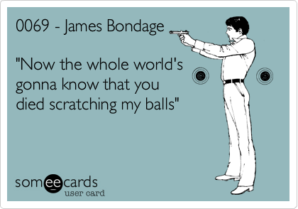 """0069 - James Bondage  """"Now the whole world's gonna know that you died scratching my balls"""""""