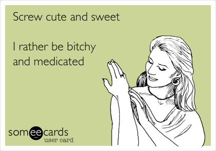 Screw cute and sweet  I rather be bitchy and medicated