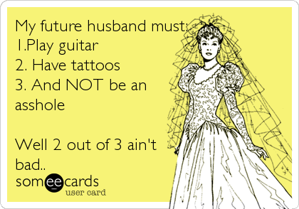My future husband must: 1.Play guitar 2. Have tattoos 3. And NOT be an asshole  Well 2 out of 3 ain't  bad..