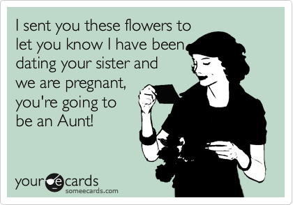 I sent you these flowers to  let you know I have been dating your sister and  we are pregnant, you're going to  be an Aunt!