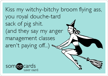 Kiss my witchy-bitchy broom flying ass, you royal douche-tard sack of pig shit. (and they say my anger management classes aren't paying off...)