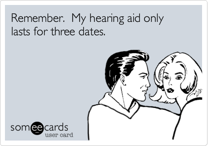 Remember.  My hearing aid only lasts for three dates.