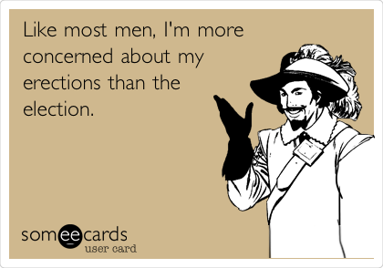 Like most men, I'm more concerned about my erections than the election.
