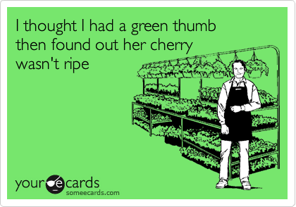 I thought I had a green thumb  then found out her cherry wasn't ripe