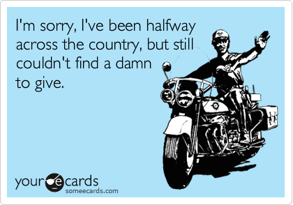 I'm sorry, I've been halfway across the country, but still couldn't find a damn to give.