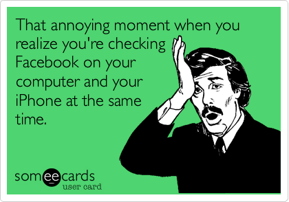 That annoying moment when you realize you're checking Facebook on your computer and your iPhone at the same time.