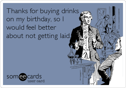 Thanks for buying drinks on my birthday, so I would feel better about not getting laid.