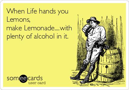 When Life hands you Lemons, make Lemonade....with plenty of alcohol in it.