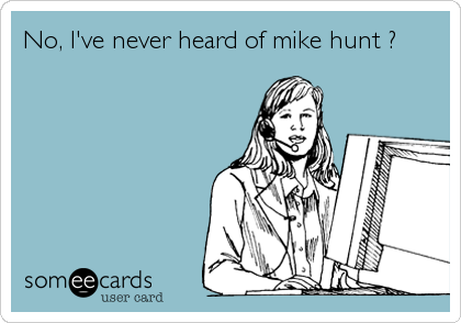 No, I've never heard of mike hunt ?