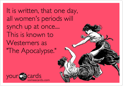 """It is written, that one day,  all women's periods will  synch up at once.... This is known to Westerners as """"The Apocalypse."""""""