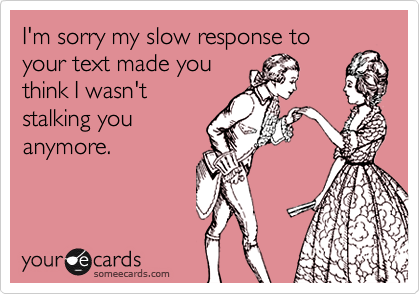 I'm sorry my slow response to your text made you think I wasn't stalking you anymore.