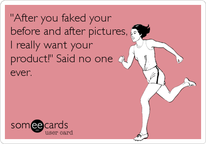"""After you faked your before and after pictures, I really want your product!"" Said no one ever."