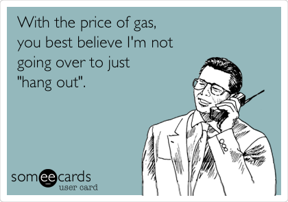 """With the price of gas, you best believe I'm not going over to just """"hang out""""."""