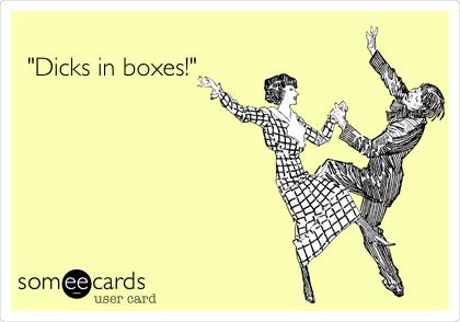 """Dicks in boxes!"""