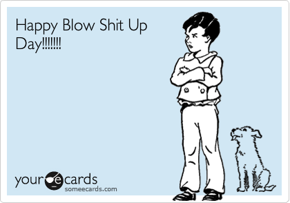 Happy Blow Shit Up Day!!!!!!!
