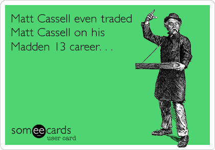Matt Cassell even traded Matt Cassell on his Madden 13 career. . .
