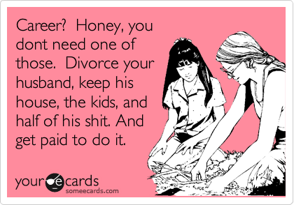 Career?  Honey, you dont need one of those.  Just divorce a guy, keep the kids, half his shit, and get paid monthly, just like mommy does.