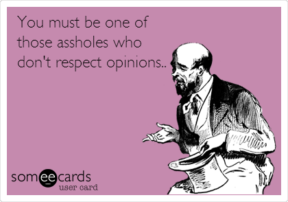 You must be one of those assholes who don't respect opinions..