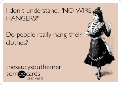 "I don't understand, ""NO WIRE HANGERS!""  Do people really hang their clothes?   thesaucysoutherner"
