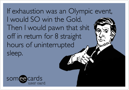 If exhaustion was an Olympic event, I would SO win the Gold. Then I would pawn that shit off in return for 8 straight hours of uninterrupted sleep.
